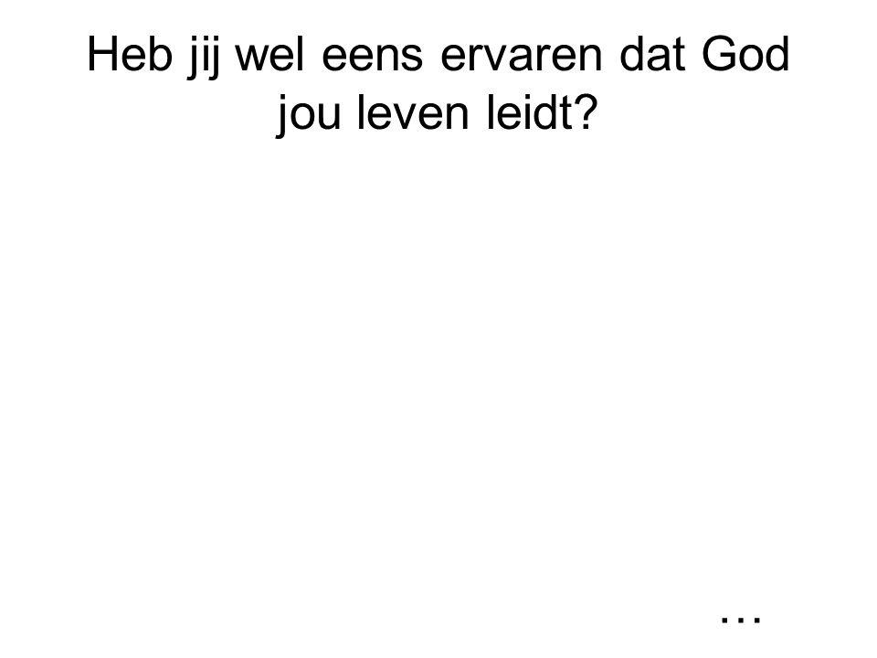 Heb jij wel eens ervaren dat God jou leven leidt? …