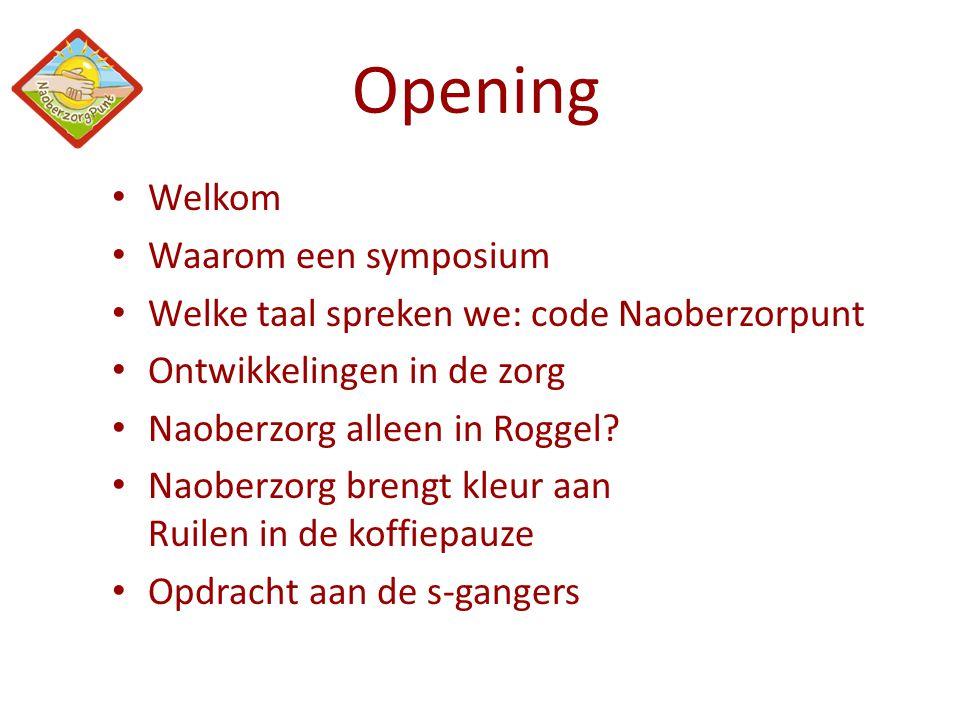 Opening • Welkom • Waarom een symposium • Welke taal spreken we: code Naoberzorpunt • Ontwikkelingen in de zorg • Naoberzorg alleen in Roggel? • Naobe