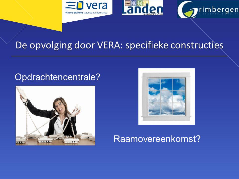 De opvolging door VERA: specifieke constructies Opdrachtencentrale? Raamovereenkomst?