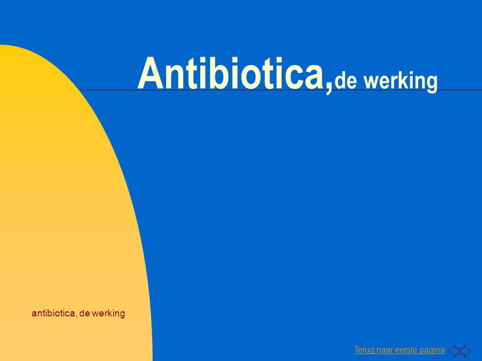 Terug naar eerste pagina antibiotica, de werking Chemotherapeutica en antibiotica n Er zijn twee groepen stoffen die tegen bacteriën werken en als geneesmiddel bruikbaar zijn: u Chemotherapeutica u Antibiotica