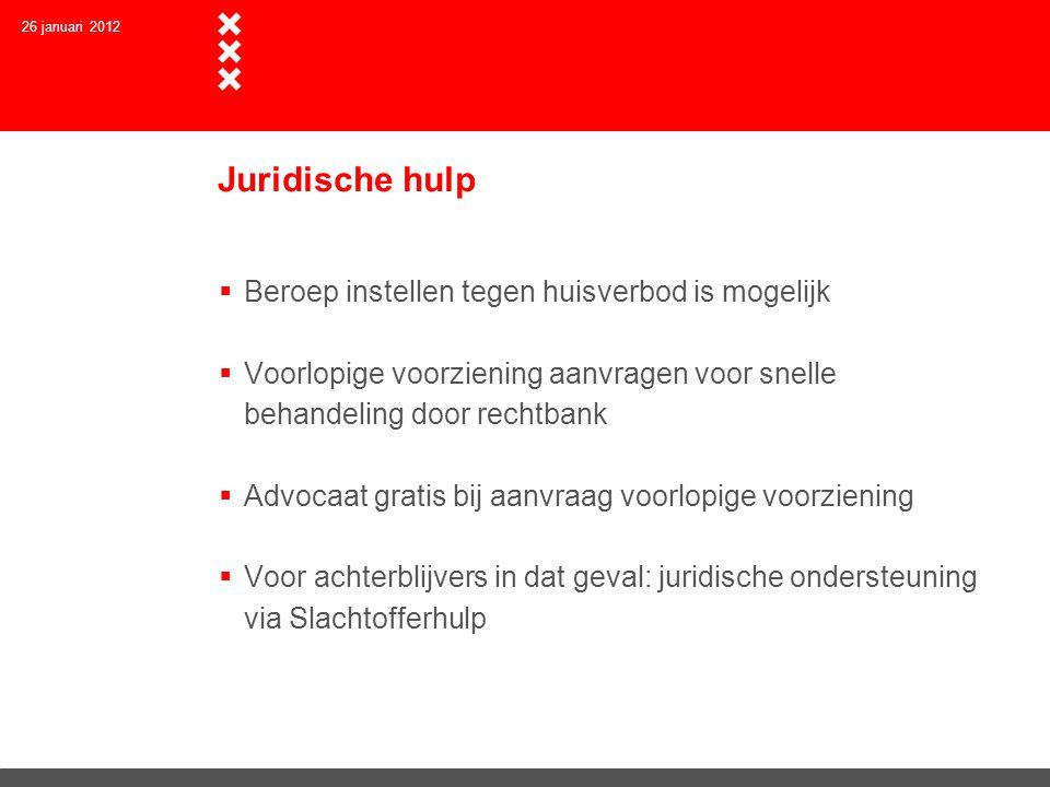 Juridische hulp  Beroep instellen tegen huisverbod is mogelijk  Voorlopige voorziening aanvragen voor snelle behandeling door rechtbank  Advocaat gratis bij aanvraag voorlopige voorziening  Voor achterblijvers in dat geval: juridische ondersteuning via Slachtofferhulp 26 januari 2012