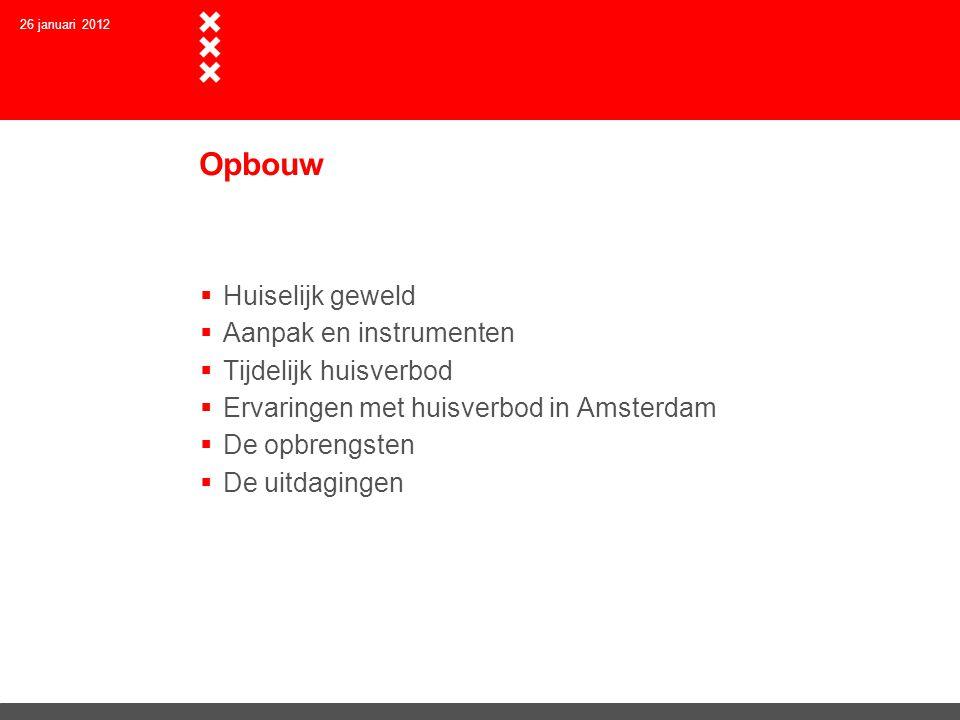 26 januari 2012 Opbouw  Huiselijk geweld  Aanpak en instrumenten  Tijdelijk huisverbod  Ervaringen met huisverbod in Amsterdam  De opbrengsten  De uitdagingen