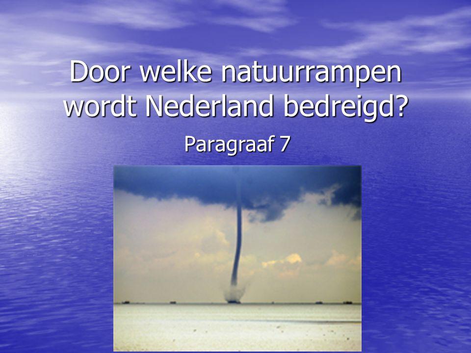 Door welke natuurrampen wordt Nederland bedreigd? Paragraaf 7