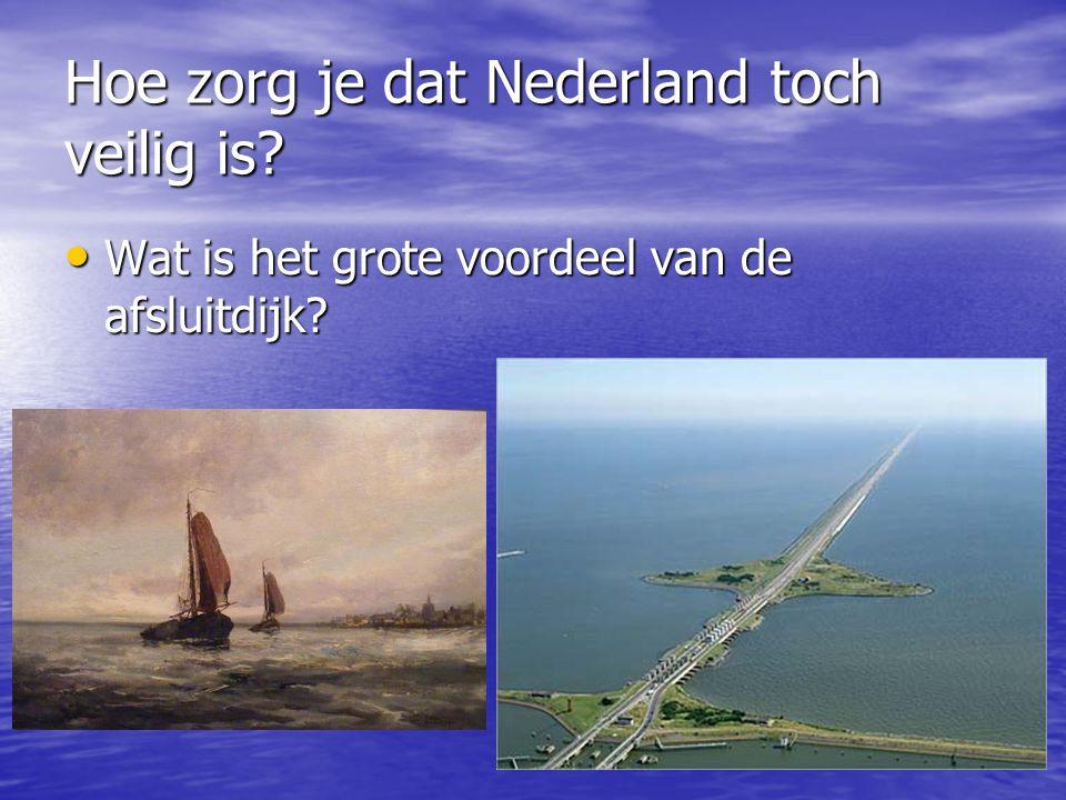 Hoe zorg je dat Nederland toch veilig is? • Wat is het grote voordeel van de afsluitdijk?