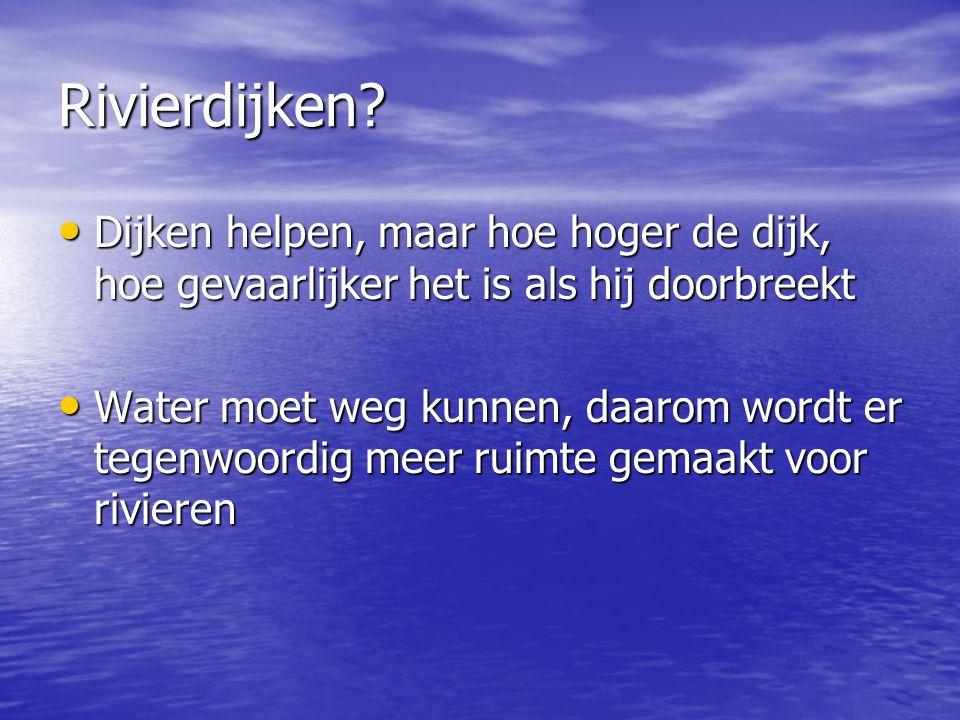 Rivierdijken? • Dijken helpen, maar hoe hoger de dijk, hoe gevaarlijker het is als hij doorbreekt • Water moet weg kunnen, daarom wordt er tegenwoordi