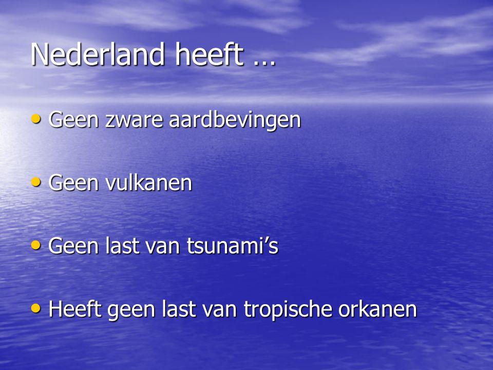 Nederland heeft … • Geen zware aardbevingen • Geen vulkanen • Geen last van tsunami's • Heeft geen last van tropische orkanen