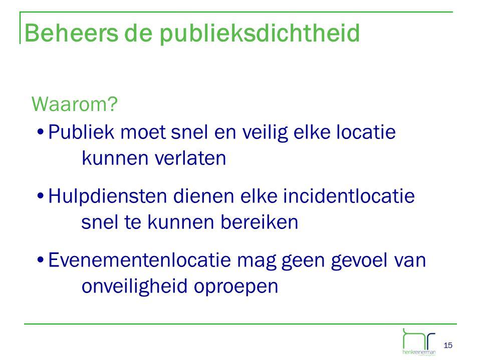 15 Beheers de publieksdichtheid Waarom? •Publiek moet snel en veilig elke locatie kunnen verlaten •Hulpdiensten dienen elke incidentlocatie snel te ku