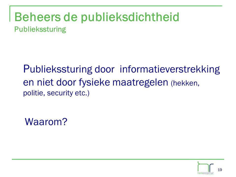 19 Beheers de publieksdichtheid Publiekssturing P ubliekssturing door informatieverstrekking en niet door fysieke maatregelen (hekken, politie, securi