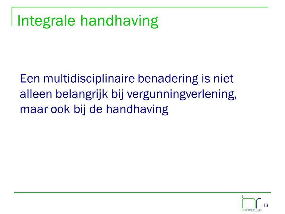 48 Integrale handhaving Een multidisciplinaire benadering is niet alleen belangrijk bij vergunningverlening, maar ook bij de handhaving