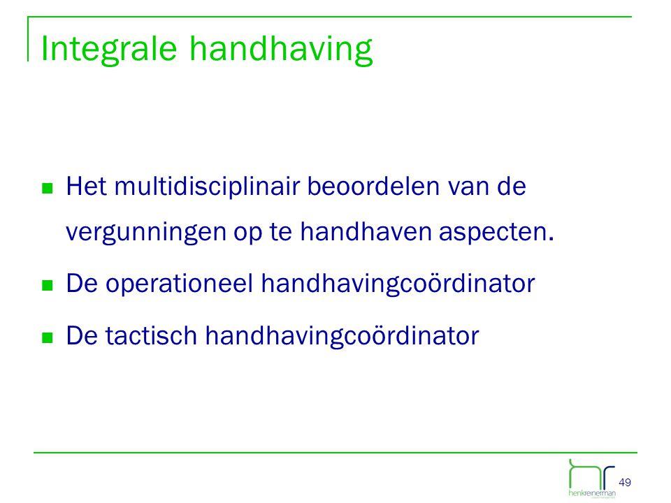 49 Integrale handhaving  Het multidisciplinair beoordelen van de vergunningen op te handhaven aspecten.  De operationeel handhavingcoördinator  De