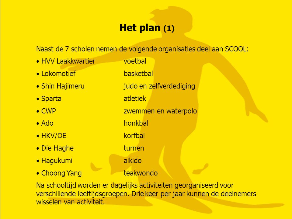 Het plan (1) Naast de 7 scholen nemen de volgende organisaties deel aan SCOOL: • HVV Laakkwartiervoetbal • Lokomotiefbasketbal • Shin Hajimerujudo en