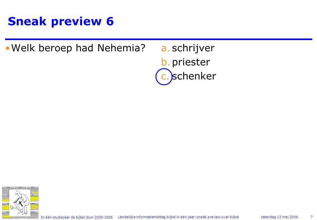 In één studiejaar de bijbel door 2005-2006 zaterdag 13 mei 2006Landelijke informatiemiddag bijbel in één jaar: sneak preview over bijbel7 Sneak preview 6 •Welk beroep had Nehemia?a.schrijver b.priester c.schenker