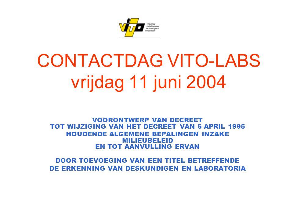 CONTACTDAG VITO-LABS vrijdag 11 juni 2004 VOORONTWERP VAN DECREET TOT WIJZIGING VAN HET DECREET VAN 5 APRIL 1995 HOUDENDE ALGEMENE BEPALINGEN INZAKE MILIEUBELEID EN TOT AANVULLING ERVAN DOOR TOEVOEGING VAN EEN TITEL BETREFFENDE DE ERKENNING VAN DESKUNDIGEN EN LABORATORIA