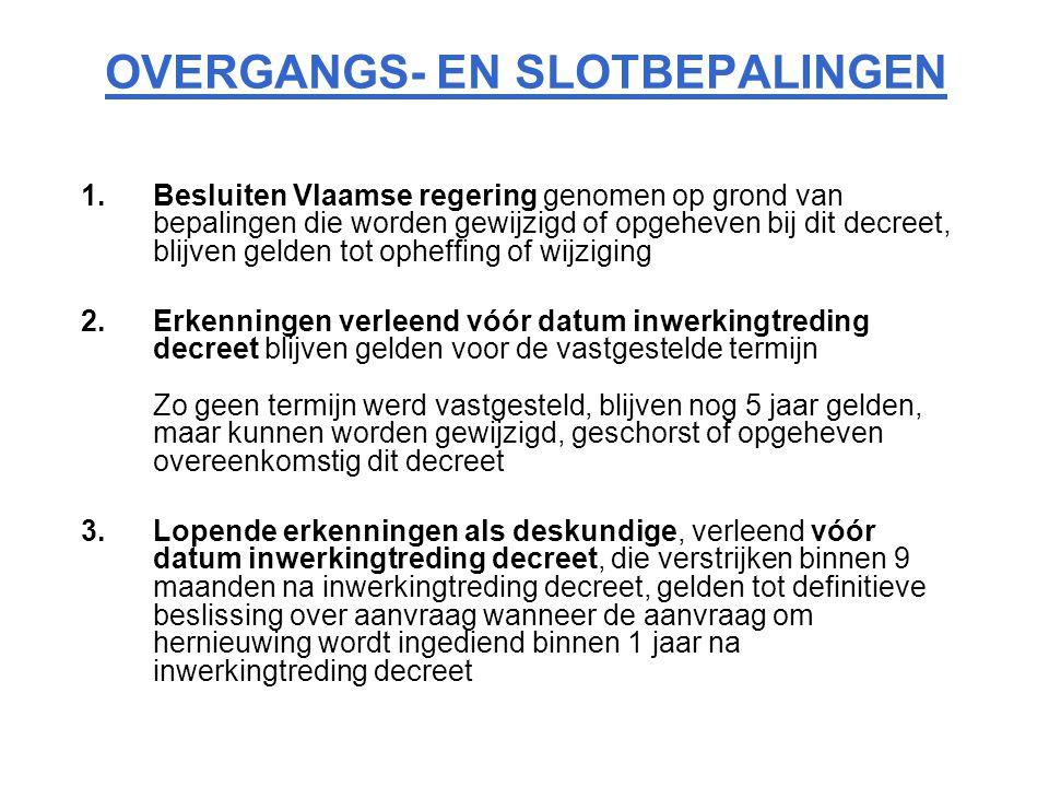 OVERGANGS- EN SLOTBEPALINGEN 1.Besluiten Vlaamse regering genomen op grond van bepalingen die worden gewijzigd of opgeheven bij dit decreet, blijven gelden tot opheffing of wijziging 2.Erkenningen verleend vóór datum inwerkingtreding decreet blijven gelden voor de vastgestelde termijn Zo geen termijn werd vastgesteld, blijven nog 5 jaar gelden, maar kunnen worden gewijzigd, geschorst of opgeheven overeenkomstig dit decreet 3.Lopende erkenningen als deskundige, verleend vóór datum inwerkingtreding decreet, die verstrijken binnen 9 maanden na inwerkingtreding decreet, gelden tot definitieve beslissing over aanvraag wanneer de aanvraag om hernieuwing wordt ingediend binnen 1 jaar na inwerkingtreding decreet