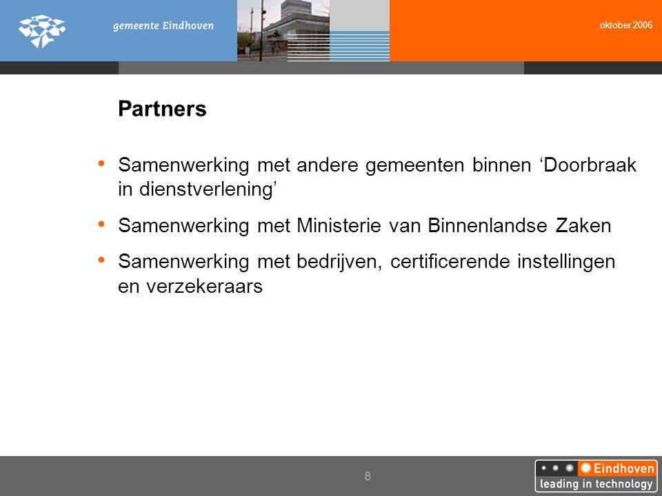 Partners • Samenwerking met andere gemeenten binnen 'Doorbraak in dienstverlening' • Samenwerking met Ministerie van Binnenlandse Zaken • Samenwerking met bedrijven, certificerende instellingen en verzekeraars oktober 2006 8