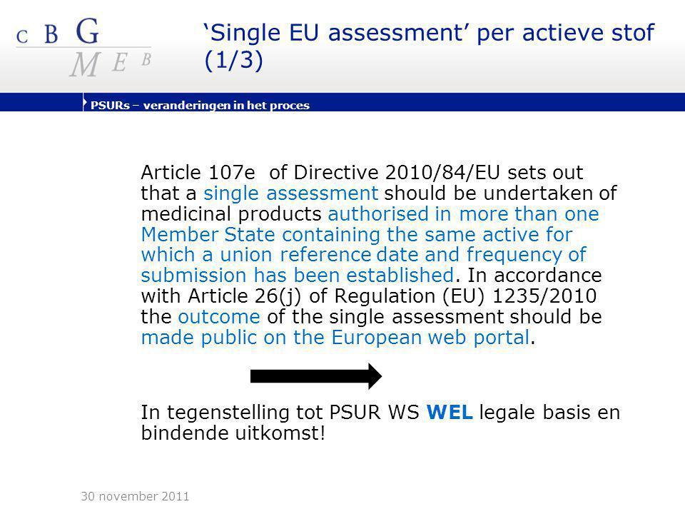PSURs – veranderingen in het proces 'Single EU assessment' per actieve stof (2/3) •Indiening PSURs volgens URD (Union Reference Dates ) lijst vastgesteld door PRAC •Scope 'single assessment' uitgebreid met CAPs en biologische producten •In het algemeen – PSURs niet vereist voor:  Generieke producten (artikel 10(1) Directive 2001/83),  WEU (artikel 10a Directive 2001/83)  Traditionele kruidengeneesmiddelen (artikel 16a Directive 2001/83)  Homeopathica (artikel 14 Directive 2001/83) tenzij  aangegeven in de URD lijst  conditie voor PSUR indiening in handelsvergunning  PSUR nodig op verzoek Competent Authority 30 november 2011