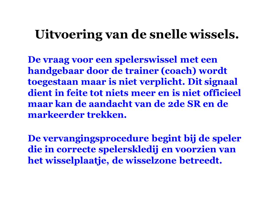 Uitvoering van de snelle wissels. De vraag voor een spelerswissel met een handgebaar door de trainer (coach) wordt toegestaan maar is niet verplicht.