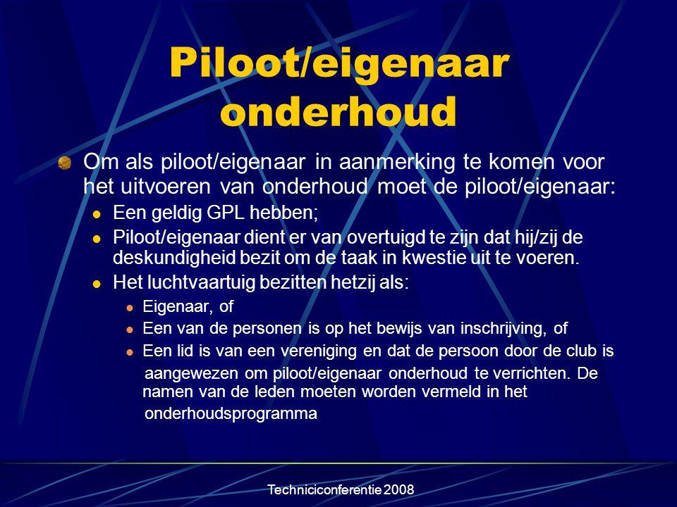 Techniciconferentie 2008 Piloot/eigenaar onderhoud Om als piloot/eigenaar in aanmerking te komen voor het uitvoeren van onderhoud moet de piloot/eigen