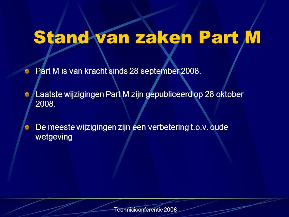Techniciconferentie 2008 Stand van zaken Part M Part M is van kracht sinds 28 september 2008. Laatste wijzigingen Part M zijn gepubliceerd op 28 oktob