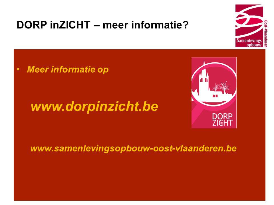 DORP inZICHT – meer informatie? •Meer informatie op www.dorpinzicht.be www.samenlevingsopbouw-oost-vlaanderen.be