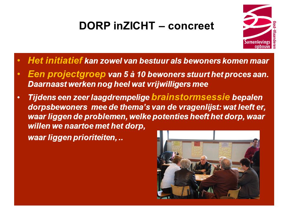 DORP inZICHT – concreet •Het initiatief kan zowel van bestuur als bewoners komen maar •Een projectgroep van 5 à 10 bewoners stuurt het proces aan. Daa