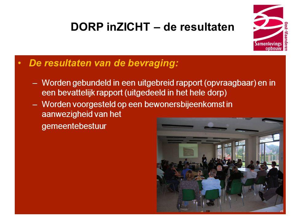 DORP inZICHT – de resultaten •De resultaten van de bevraging: –Worden gebundeld in een uitgebreid rapport (opvraagbaar) en in een bevattelijk rapport