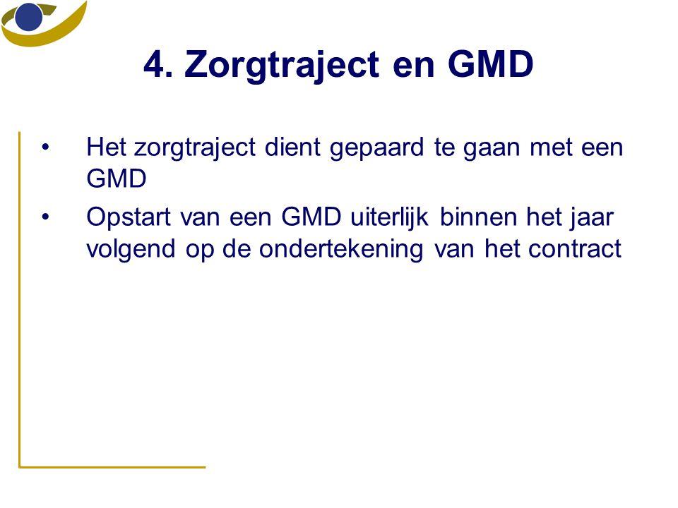 4. Zorgtraject en GMD •Het zorgtraject dient gepaard te gaan met een GMD •Opstart van een GMD uiterlijk binnen het jaar volgend op de ondertekening va