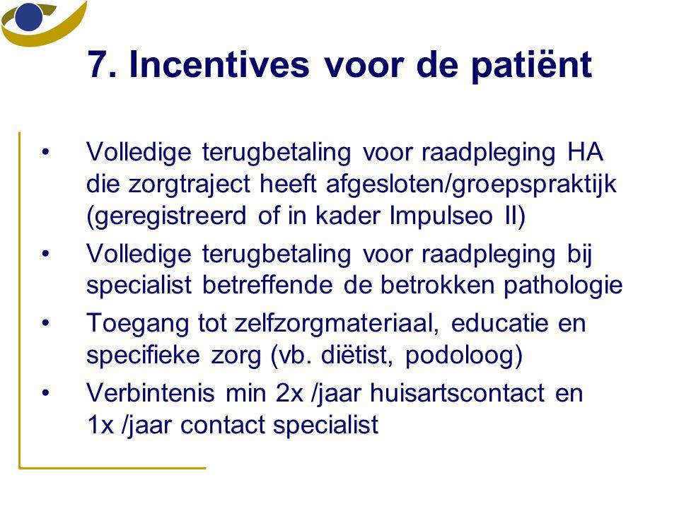 7. Incentives voor de patiënt •Volledige terugbetaling voor raadpleging HA die zorgtraject heeft afgesloten/groepspraktijk (geregistreerd of in kader
