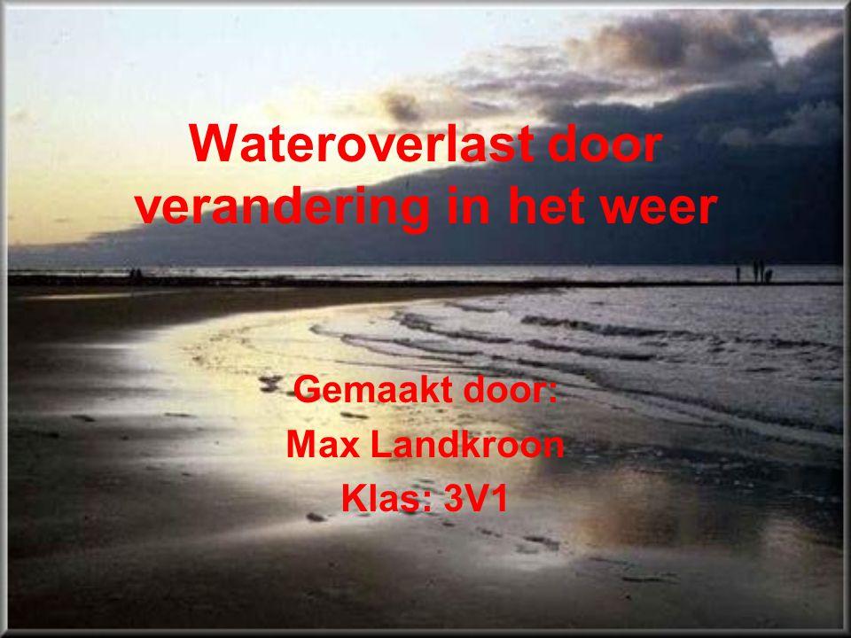 Wateroverlast door verandering in het weer Gemaakt door: Max Landkroon Klas: 3V1