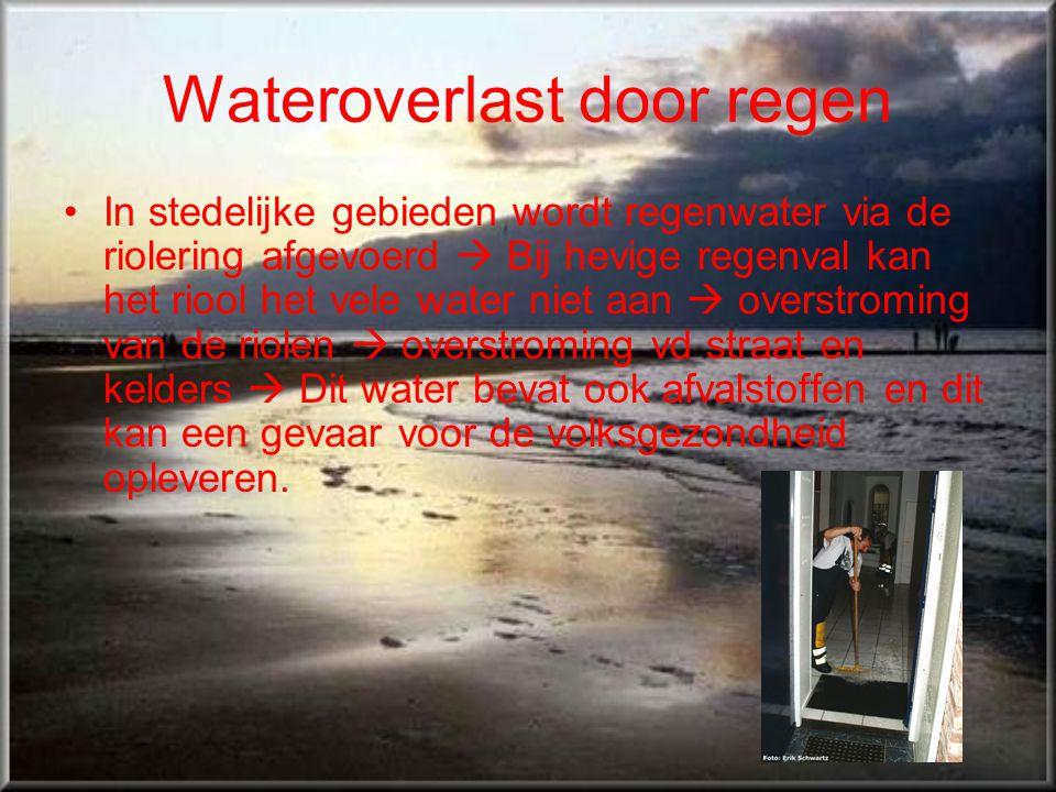 Wateroverlast door regen •In stedelijke gebieden wordt regenwater via de riolering afgevoerd  Bij hevige regenval kan het riool het vele water niet a