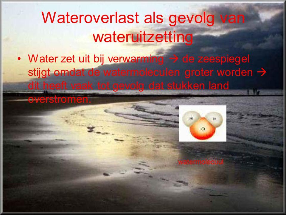 Wateroverlast als gevolg van wateruitzetting •Water zet uit bij verwarming  de zeespiegel stijgt omdat de watermoleculen groter worden  dit heeft va