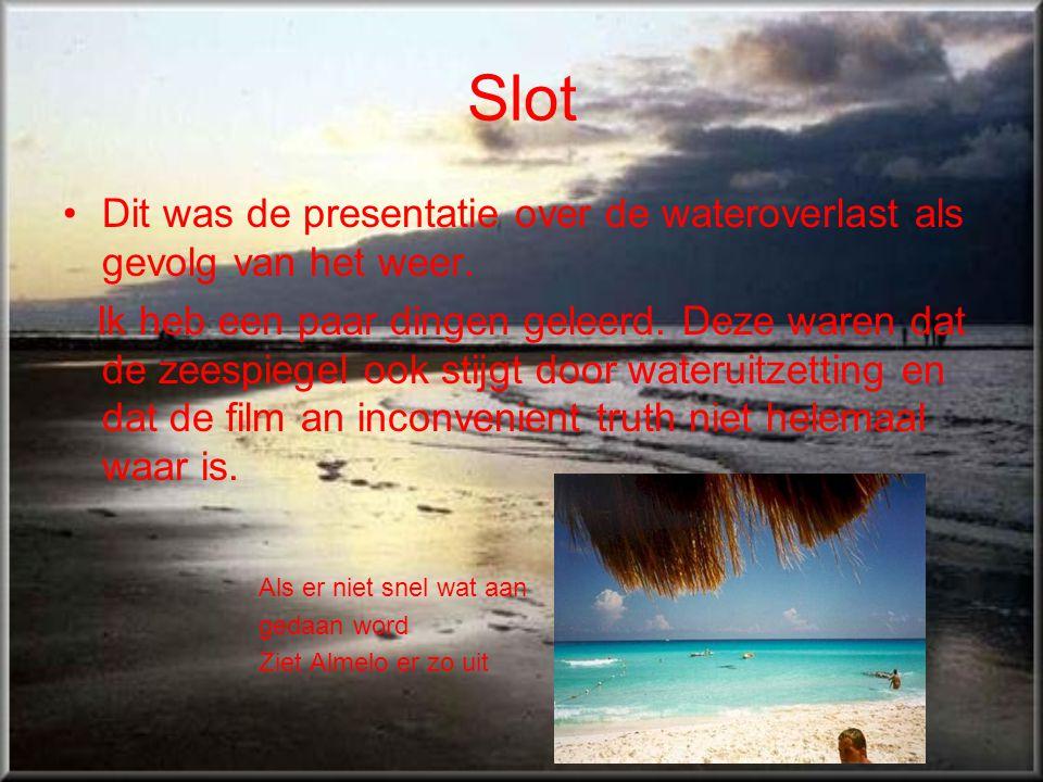 Slot •Dit was de presentatie over de wateroverlast als gevolg van het weer. Ik heb een paar dingen geleerd. Deze waren dat de zeespiegel ook stijgt do