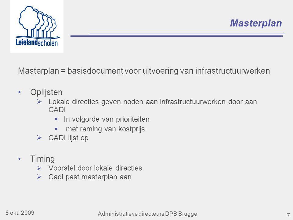 7 Masterplan Masterplan = basisdocument voor uitvoering van infrastructuurwerken •Oplijsten  Lokale directies geven noden aan infrastructuurwerken door aan CADI  In volgorde van prioriteiten  met raming van kostprijs  CADI lijst op •Timing  Voorstel door lokale directies  Cadi past masterplan aan 8 okt.