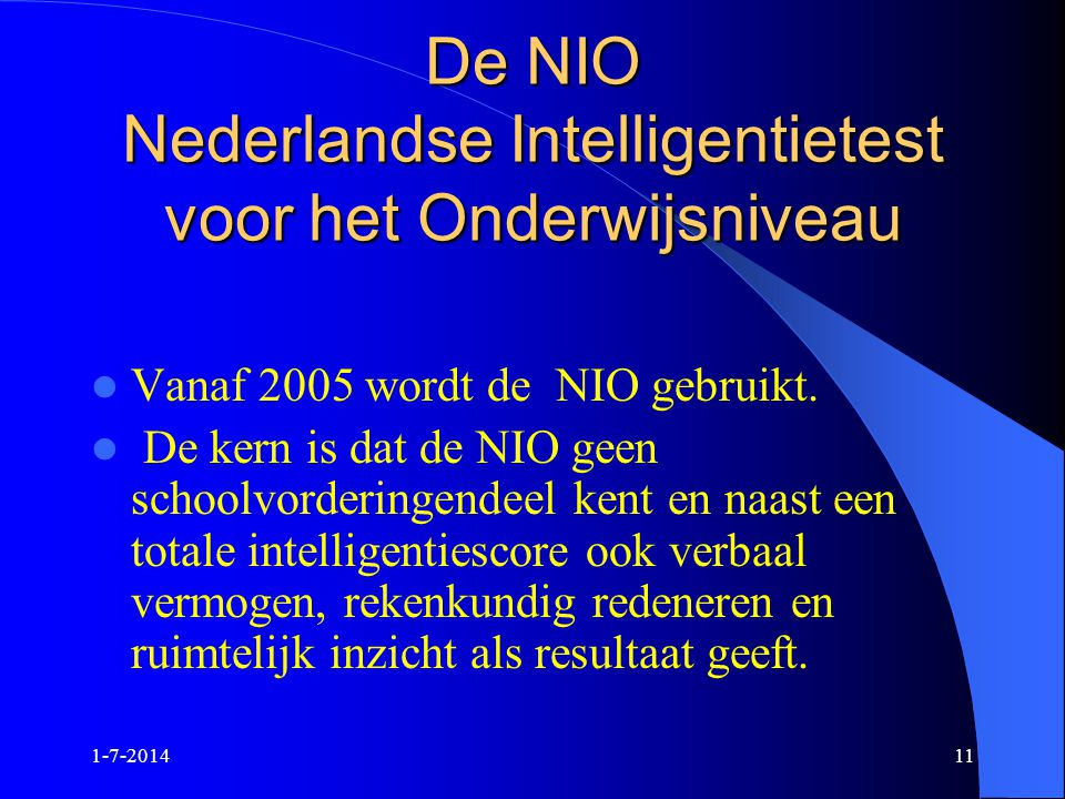 1-7-201411 De NIO Nederlandse Intelligentietest voor het Onderwijsniveau  Vanaf 2005 wordt de NIO gebruikt.  De kern is dat de NIO geen schoolvorder