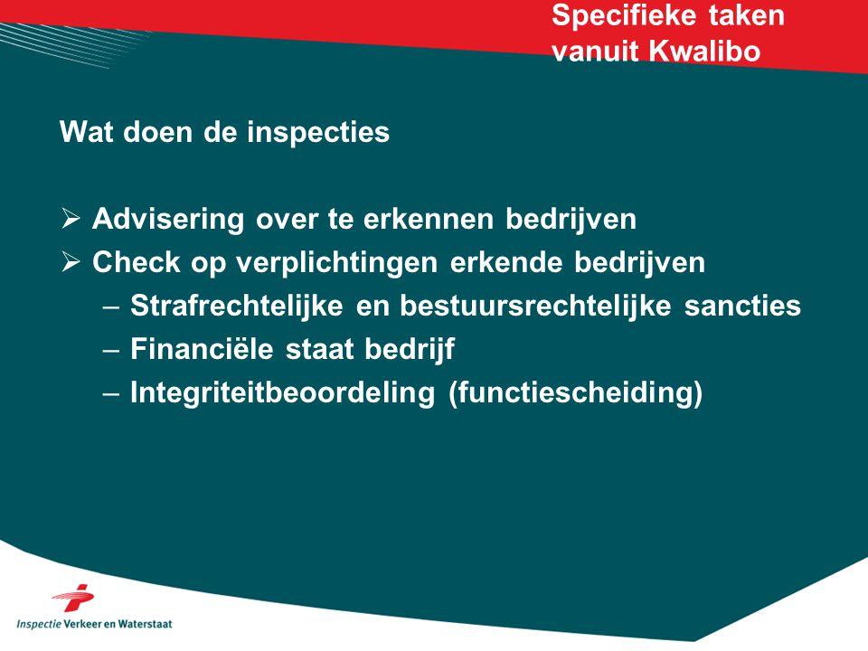 Specifieke taken vanuit Kwalibo Wat doen de inspecties  Advisering over te erkennen bedrijven  Check op verplichtingen erkende bedrijven –Strafrechtelijke en bestuursrechtelijke sancties –Financiële staat bedrijf –Integriteitbeoordeling (functiescheiding)