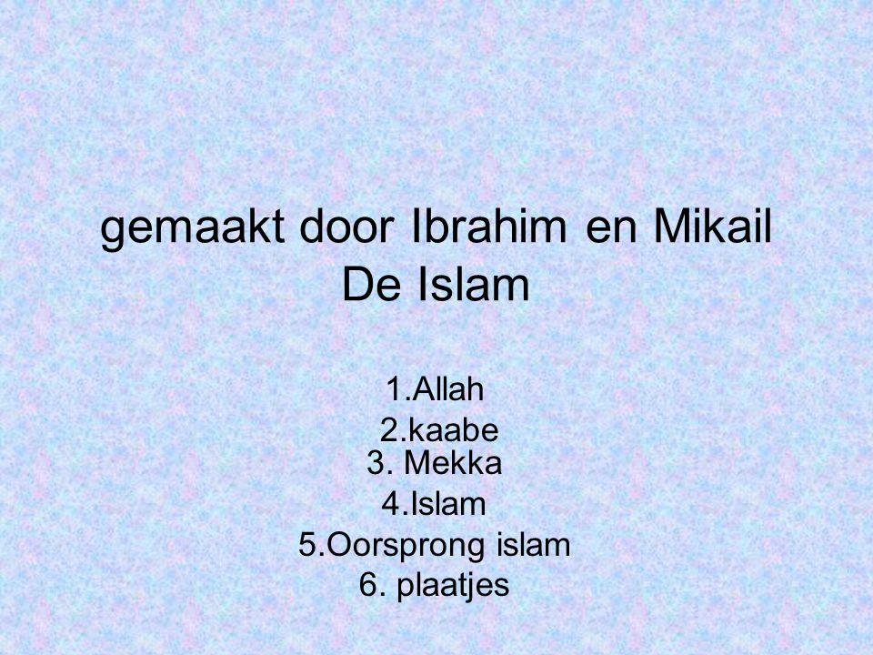 gemaakt door Ibrahim en Mikail De Islam 1.Allah 2.kaabe 3. Mekka 4.Islam 5.Oorsprong islam 6. plaatjes