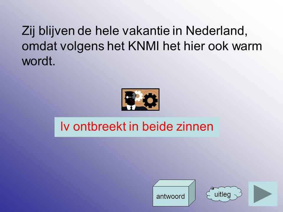 Zij blijven de hele vakantie in Nederland, omdat volgens het KNMI het hier ook warm wordt. uitleg antwoord lv ontbreekt in beide zinnen