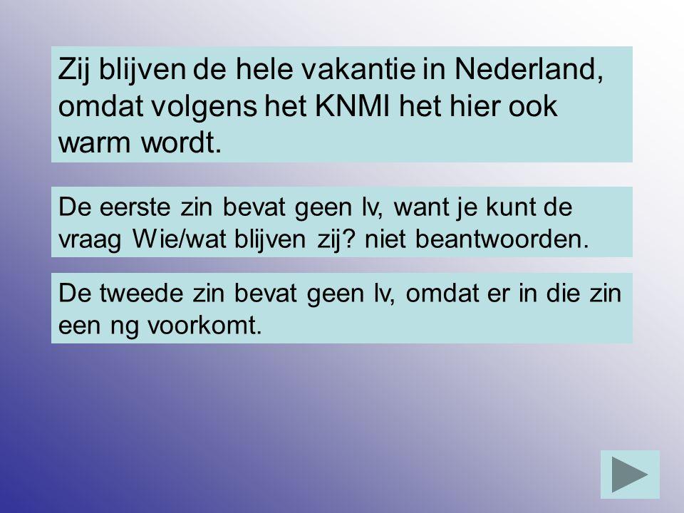 Zij blijven de hele vakantie in Nederland, omdat volgens het KNMI het hier ook warm wordt. De eerste zin bevat geen lv, want je kunt de vraag Wie/wat