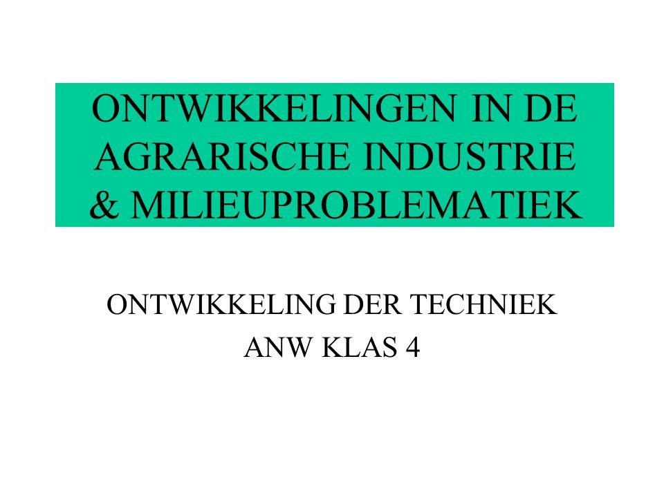 ONTWIKKELINGEN IN DE AGRARISCHE INDUSTRIE & MILIEUPROBLEMATIEK ONTWIKKELING DER TECHNIEK ANW KLAS 4