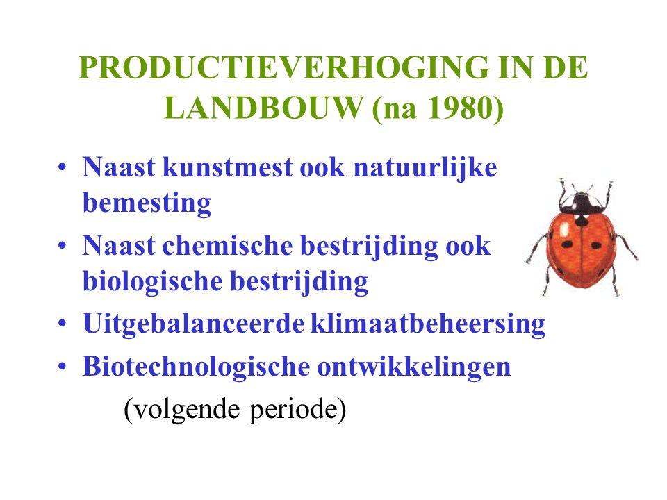 PRODUCTIEVERHOGING IN DE LANDBOUW (na 1980) •Naast kunstmest ook natuurlijke bemesting •Naast chemische bestrijding ook biologische bestrijding •Uitgebalanceerde klimaatbeheersing •Biotechnologische ontwikkelingen (volgende periode)