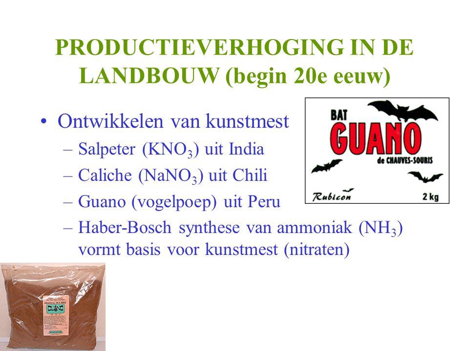 PRODUCTIEVERHOGING IN DE LANDBOUW (begin 20e eeuw) •Ontwikkelen van kunstmest –Salpeter (KNO 3 ) uit India –Caliche (NaNO 3 ) uit Chili –Guano (vogelpoep) uit Peru –Haber-Bosch synthese van ammoniak (NH 3 ) vormt basis voor kunstmest (nitraten)