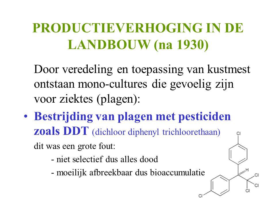 PRODUCTIEVERHOGING IN DE LANDBOUW (na 1930) Door veredeling en toepassing van kustmest ontstaan mono-cultures die gevoelig zijn voor ziektes (plagen): •Bestrijding van plagen met pesticiden zoals DDT (dichloor diphenyl trichloorethaan) dit was een grote fout: - niet selectief dus alles dood - moeilijk afbreekbaar dus bioaccumulatie