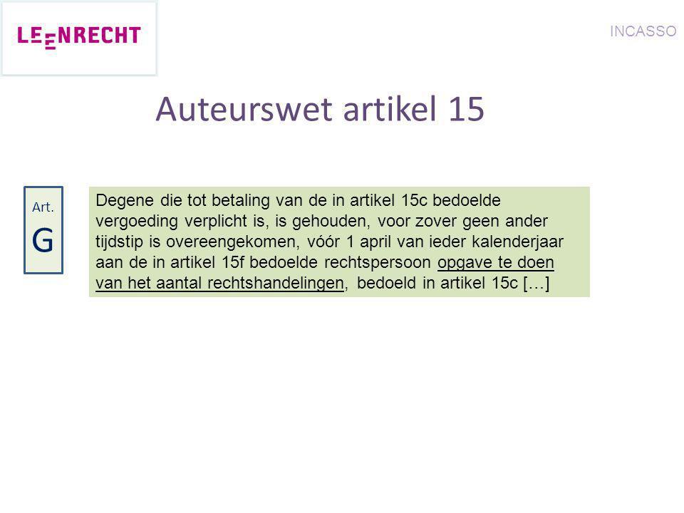 Auteurswet artikel 15 Degene die tot betaling van de in artikel 15c bedoelde vergoeding verplicht is, is gehouden, voor zover geen ander tijdstip is overeengekomen, vóór 1 april van ieder kalenderjaar aan de in artikel 15f bedoelde rechtspersoon opgave te doen van het aantal rechtshandelingen, bedoeld in artikel 15c […] Art.