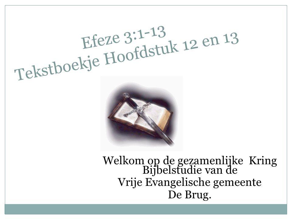 Efeze 3:1-13 Tekstboekje Hoofdstuk 12 en 13 Welkom op de gezamenlijke Kring Bijbelstudie van de Vrije Evangelische gemeente De Brug.