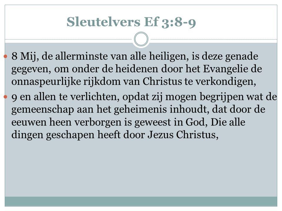 Sleutelvers Ef 3:8-9  8 Mij, de allerminste van alle heiligen, is deze genade gegeven, om onder de heidenen door het Evangelie de onnaspeurlijke rijk