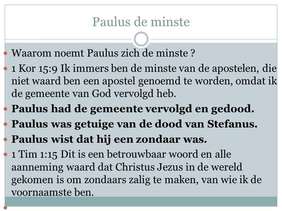 Paulus de minste  Waarom noemt Paulus zich de minste ?  1 Kor 15:9 Ik immers ben de minste van de apostelen, die niet waard ben een apostel genoemd