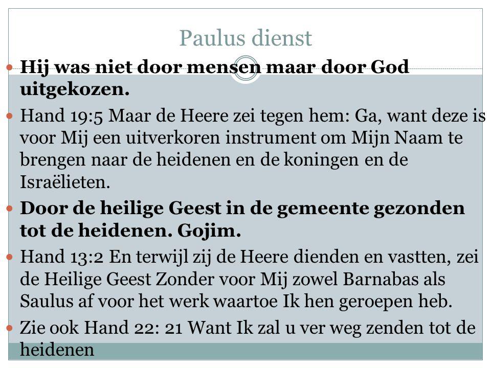 Paulus dienst  Hij was niet door mensen maar door God uitgekozen.  Hand 19:5 Maar de Heere zei tegen hem: Ga, want deze is voor Mij een uitverkoren