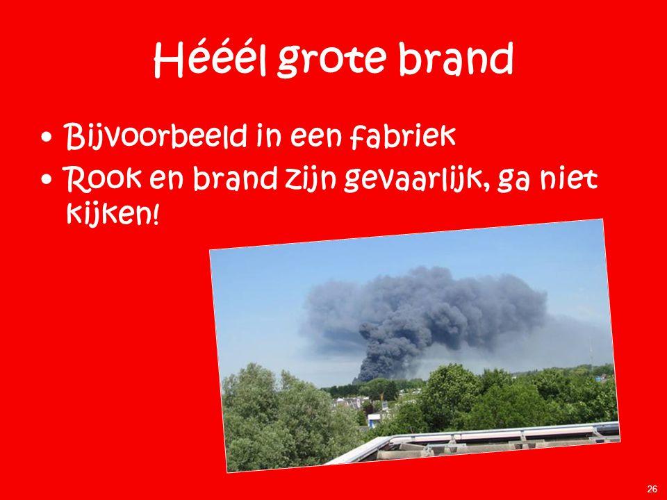 Hééél grote brand •Bijvoorbeeld in een fabriek •Rook en brand zijn gevaarlijk, ga niet kijken! 26