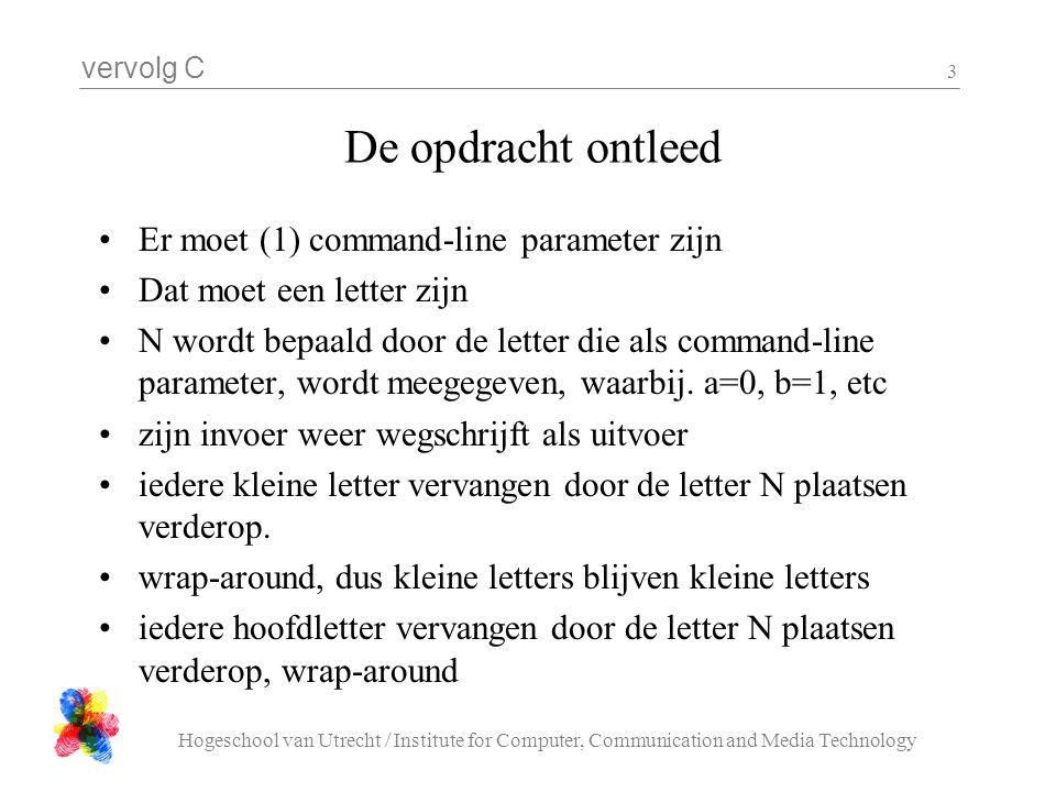 vervolg C Hogeschool van Utrecht / Institute for Computer, Communication and Media Technology 3 •Er moet (1) command-line parameter zijn •Dat moet een letter zijn •N wordt bepaald door de letter die als command-line parameter, wordt meegegeven, waarbij.