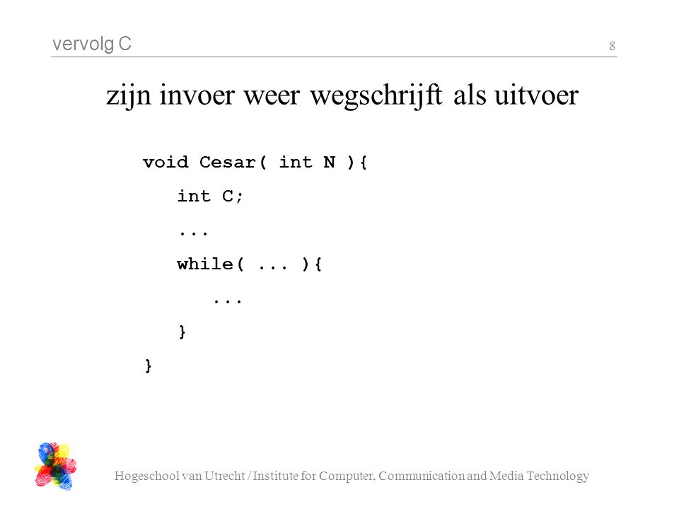 vervolg C Hogeschool van Utrecht / Institute for Computer, Communication and Media Technology 8 zijn invoer weer wegschrijft als uitvoer void Cesar( int N ){ int C;...